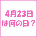 4月23日の記念日 今日は何の日?