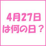 4月27日の記念日 今日は何の日?