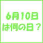 6月10日の記念日 今日は何の日?