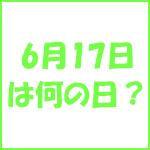 6月17日の記念日 今日は何の日?