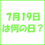7月19日の記念日 今日は何の日?