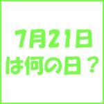 7月21日の記念日 今日は何の日?