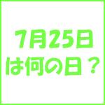 7月25日の記念日 今日は何の日?