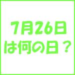 7月26日の記念日 今日は何の日?