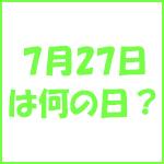 7月27日の記念日 今日は何の日?