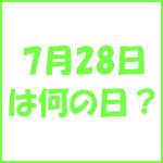 7月28日の記念日 今日は何の日?