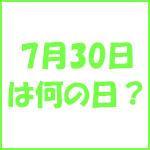 7月30日の記念日 今日は何の日?