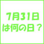 7月31日の記念日 今日は何の日?