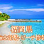 福岡県(九州)の海水浴場&ビーチ 人気スポットから穴場まで2018年最新情報