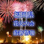 福岡県(九州)の花火大会 2018年開催日程・打ち上げ時間 穴場スポットや交通アクセス情報など