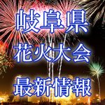 岐阜県の花火大会 2018年開催日程・打ち上げ時間 穴場スポットや交通アクセス情報など