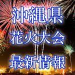 沖縄県の花火大会 2018年開催日程・打ち上げ時間 穴場スポットや交通アクセス情報など