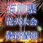 石川県(北陸)の花火大会 2018年開催日程・打ち上げ時間 穴場スポットや交通アクセス情報など