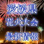 愛媛県(四国)の花火大会 2018年開催日程・打ち上げ時間 穴場スポットや交通アクセス情報など