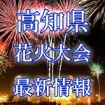 高知県(四国)の花火大会 2018年開催日程・打ち上げ時間 穴場スポットや交通アクセス情報など