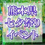 熊本県(九州)の七夕まつり・イベント 2018年最新情報