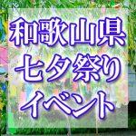 和歌山県(関西)の七夕まつり・イベント 2018年最新情報