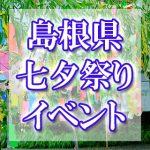 島根県(中国地方)の七夕まつり・イベント 2018年最新情報