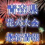 青森県の花火大会 2018年開催日程・打ち上げ時間 穴場スポットや交通アクセス情報など
