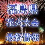 福島県の花火大会 2018年開催日程・打ち上げ時間 穴場スポットや交通アクセス情報など