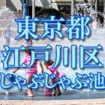 東京都内 江戸川区 じゃぶじゃぶ池おすすめ人気スポット・公園2019 子供の水遊び 噴水