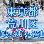 東京都内 荒川区 じゃぶじゃぶ池おすすめ人気スポット・公園2019 子供の水遊び 噴水