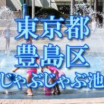 東京都内 豊島区 じゃぶじゃぶ池おすすめ人気スポット・公園2019 子供の水遊び 噴水