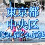 東京都内 中央区 じゃぶじゃぶ池おすすめ人気スポット・公園2019 子供の水遊び