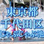 東京都内 千代田区 じゃぶじゃぶ池おすすめ人気スポット・公園2019 子供の水遊び
