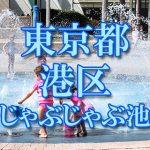 東京都内 港区 じゃぶじゃぶ池おすすめ人気スポット・公園2018 子供の水遊び