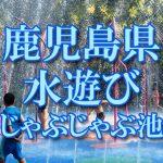 鹿児島県(九州)の子供が水遊びできるじゃぶじゃぶ池・公園・噴水おすすめ人気スポット2018