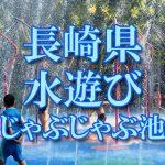 長崎県(九州)の子供が水遊びできるじゃぶじゃぶ池・公園・噴水おすすめ人気スポット2018