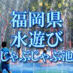 福岡県(九州)の子供が水遊びできるじゃぶじゃぶ池・公園・噴水おすすめ人気スポット2018