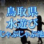 鳥取県の子供が水遊びできるじゃぶじゃぶ池・公園・噴水おすすめ人気スポット2018