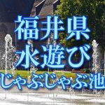 福井県(北陸)の子供が水遊びできるじゃぶじゃぶ池・公園・噴水おすすめ人気スポット2018