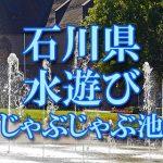 石川県(北陸)の子供が水遊びできるじゃぶじゃぶ池・公園・噴水おすすめ人気スポット2018