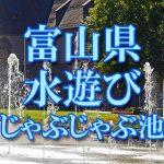 富山県(北陸)の子供が水遊びできるじゃぶじゃぶ池・公園・噴水おすすめ人気スポット2018
