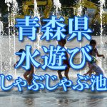 青森県(東北)の子供が水遊びできるじゃぶじゃぶ池・公園・噴水おすすめ人気スポット2018