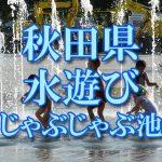 秋田県(東北)の子供が水遊びできるじゃぶじゃぶ池・公園・噴水おすすめ人気スポット2018