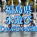 福島県(東北)の子供が水遊びできるじゃぶじゃぶ池・公園・噴水おすすめ人気スポット2018