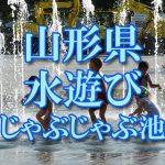 山形県(東北)の子供が水遊びできるじゃぶじゃぶ池・公園・噴水おすすめ人気スポット2018