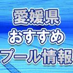 愛媛県のおすすめ屋外・屋内・市民プール2018年 スライダー・ナイトプール・幼児用プールは?