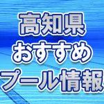 高知県のおすすめ屋外・屋内・市民プール2018年 スライダー・ナイトプール・幼児用プールは?