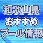 和歌山県のおすすめ屋外・屋内・市民プール2018年 スライダー・ナイトプール・幼児用プール・開催時期はいつから?