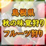 島根県 秋の味覚狩り・果物狩りスポット2018年 ぶどう/梨/りんご/みかん狩りなど