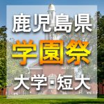 鹿児島県(九州)  秋の学園祭2018年の大学祭 日程スケジュールやゲスト情報など