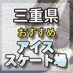 三重県 アイススケート場・スケートリンク 屋内屋外/教室/通年