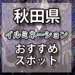 秋田県のイルミネーション2018年/2019年 おすすめスポット|デートに最適!クリスマスツリー情報や開催期間など