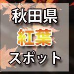 秋田県 紅葉のおすすめ名所・穴場スポット 2018年見ごろ時期/ライトアップ/駐車場情報など