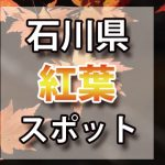 石川県 紅葉のおすすめ名所・穴場スポット 2018年見ごろ時期/ライトアップ/駐車場情報など